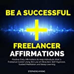 Be a Successful Freelancer Affirmations: Positive Daily Affirmations to Help Individuals Start a Freelance Career Using the Law of Attraction, Self-Hypnosis, Guided Meditation and Sleep Learning   Stephens Hyang