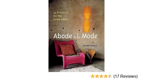 Abode a la mode 44 projects for hip home decor jeanee ledoux abode a la mode 44 projects for hip home decor jeanee ledoux 9781402713439 amazon books teraionfo