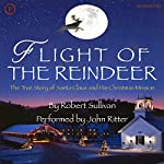 Flight of the Reindeer: The True Story of Santa Claus and His Christmas Mission | Robert Sullivan