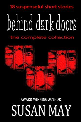 Behind Dark Doors (the complete collection): Eighteen suspenseful short stories by [May, Susan]