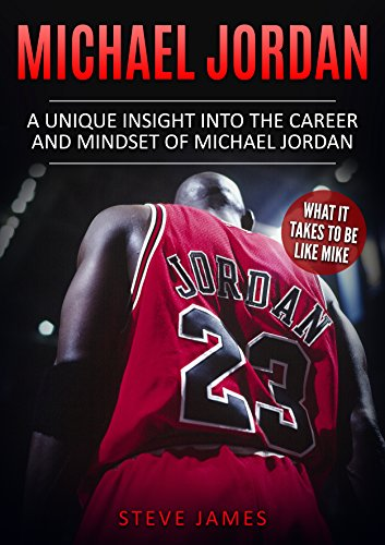 Michael Jordan: A Unique Insight into the Career and Mindset of Michael Jordan (What it Takes to Be Like Mike) (Basketball Biographies) (Best Michael Jordan Biography)