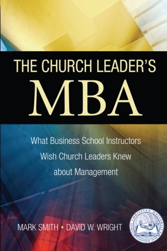 The Church Leader's MBA: What Business School Instructors Wish Church Leaders Knew about Management (Volume 1) ebook