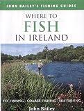 Where to Fish in Ireland: Flyfishing. Coarse Fishing. Sea Fishing (John Bailey's fishing guides)