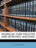 American Turf Register and Sporting Magazine, J s. Skinner and J. S. Skinner, 1149281766