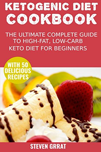 The Ketogenic Diet Cook Book: The Ultimate Complete Guide to High-Fat, Low-Carb Keto Diet For Beginners with 50 Delicious Ketogenic Recipes (Keto Series) by Steven Grrat