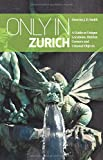 "Only in Zurich: A Guide to Unique Locations, Hidden Corners and Unusual Objects (""Only in"" Guides) (Only in Guides)"