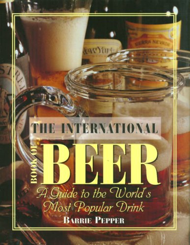 The International Book of Beer: A Guide to the World's Most Popular Drink (Most Popular Alcoholic Drink In The World)