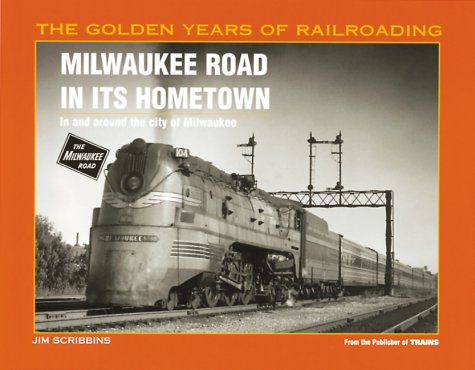 Milwaukee Road in Its Hometown: In and Around the City of Milwaukee (Golden Years of Railroading Series) (History Milwaukee Road)
