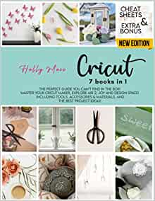 Cricut: 7 Books in 1: The Perfect Guide You Can't Find in The Box! Master Your Cricut Maker, Explore Air 2, Joy and Design Space! Including Tools, Accessories & Materials, and The Best Project Ideas!