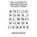The A-Z Guide to Teaching English in South Korea: Learn Whether South Korea is Right for You, How to Survive and How to Prosper There