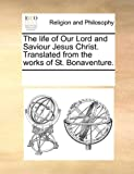 The Life of Our Lord and Saviour Jesus Christ Translated from the Works of St Bonaventure, See Notes Multiple Contributors, 1170290388