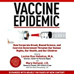 Vaccine Epidemic: How Corporate Greed, Biased Science, and Coercive Government Threaten Our Human Rights, Our Health, and Our Children | Louise Kuo Habakus (editor),Mary Holland (editor)
