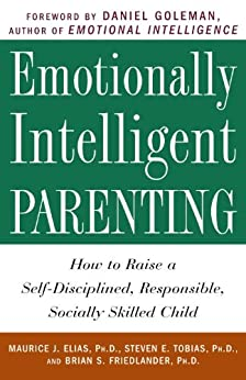 Emotionally Intelligent Parenting: How to Raise a Self-Disciplined, Responsible, Socially Skilled Child by [Elias, Maurice J. Phd, Steven E. Psyd Tobias, Brian S. Phd Friedlander]