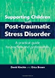 Supporting Children with Post Tramautic Stress Disorder, David Kinchin and Erica Brown, 1853467278