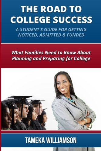 The Road to College Success: A Guide for Getting Noticed, Admitted & Funded: What Families Need to Know about Planning & Preparing for College