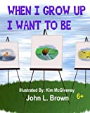 When I Grow Up I Want To Be: What Do You Want To Be When You Grow Up?