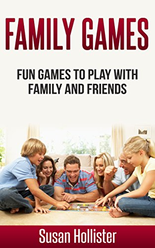 Family Games: Fun Games To Play With Family and Friends (Games and Fun Activities For Family Children Friends Adults and Kids To Play Indoors or Outdoors Book 1) by [Hollister, Susan]