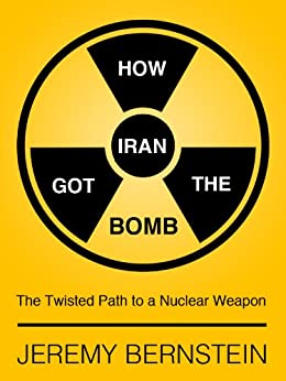 How Iran Got The Bomb: The Twisted Path to a Nuclear Weapon by [Bernstein, Jeremy]