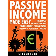 Passive Income Made Easy: The Simple Automated Forex Trading System To Make $2500 To $5000 Per Month - Passive (THAT ANYONE CAN DO)