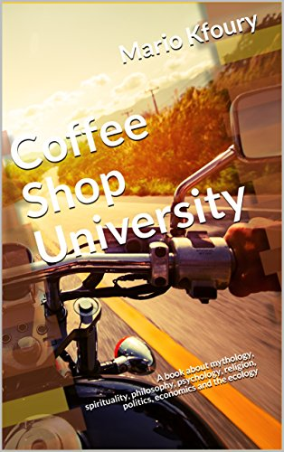 Coffee Shop University: A Book about Mythology, Spirituality, Philosophy, Psychology, Religion, Politics, Economics and the Ecology...