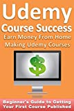 Udemy Course Success: Earn $1,000s From Home Making Udemy Courses: Beginner's Guide to Getting Your First Course Published offers