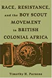 Race, Resistance, and the Boy Scout Movement in British Colonial Africa, Timothy H. Parsons, 0821415956