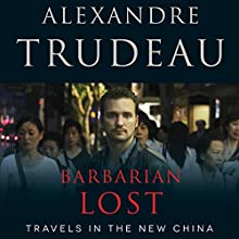 Barbarian Lost: Travels in the New China Audiobook by Alexandre Trudeau Narrated by Alexandre Trudeau