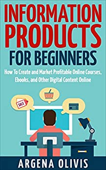 Information Products For Beginners: How To Create and Market Online Courses, Ebooks, and Other Digital Content Online by [Olivis, Argena]
