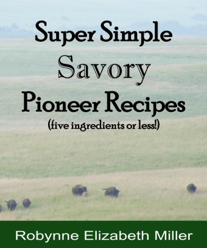 Super Simple Savory Pioneer Recipes: Five ingredients or less! (Practical Pioneer Recipes) (Volume 4) by Robynne Elizabeth Miller