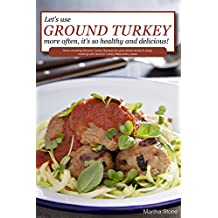 Let's Use Ground Turkey More Often, It's So Healthy and Delicious!: Some amazing Ground Turkey Recipes for your whole family to enjoy cooking with Ground Turkey Meat every week