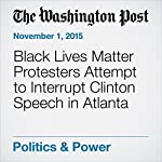 Black Lives Matter Protesters Attempt to Interrupt Clinton Speech in Atlanta | Vanessa Williams,Wesley Lowery