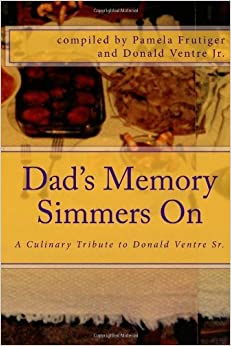 Book Dad's Memory Simmers On: A Culinary Tribute to Donald Ventre Sr. - Celebrating His Ideal that Food Brings Friends & Family Together [2012] (Author) Don Ventre Jr., Pamela Frutiger