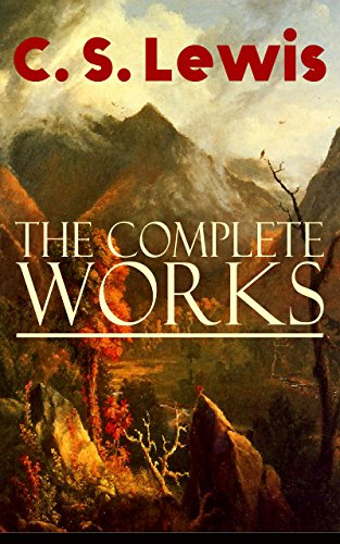 The Complete Works of C. S. Lewis: Fantasy Classics, Science Fiction Novels, Religious Studies, Poetry, Speeches & Autobiography: The Chronicles of Narnia. Letters, Mere Christianity, Miracles…