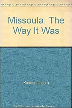 Book Missoula, The Way It Was: A Portrait of an Early Western Town by Lenora Koelbel (1983-04-01)