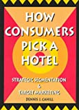 How Consumers Pick a Hotel : Strategic Segmentation and Target Marketing, Cahill, Dennis J., 0789001845
