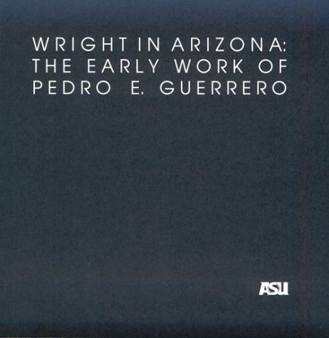 Wright in Arizona: The Early Work of Pedro E. Guerrero: A Selection of Photographs from the Pedro E. Guerrero Collection in the Architecture and ... Architecture Historical Publications, No 4)