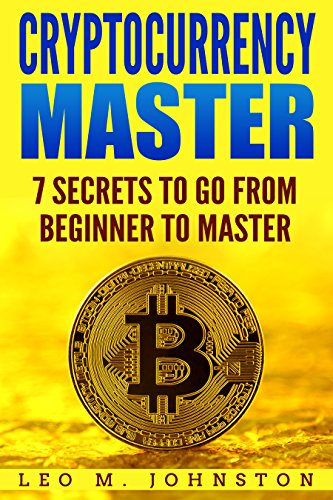 Cryptocurrency Master 7 Secrets To Go From Beginner to Master - Complete Guide & How to (Crypto Trading, Investing, Mining, Exchanges Research, Digital ... Ethereum, Altcoins, Blockchain and wallet.)