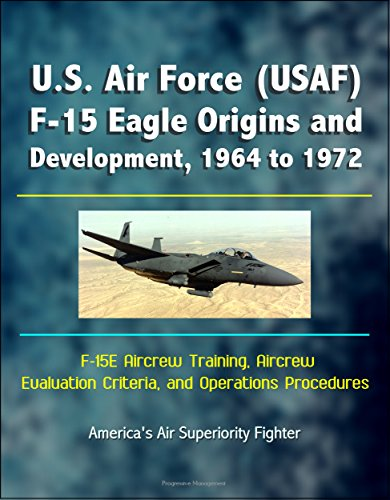 - U.S. Air Force (USAF) F-15 Eagle Origins and Development, 1964 to 1972, F-15E Aircrew Training, Aircrew Evaluation Criteria, and Operations Procedures - America's Air Superiority Fighter