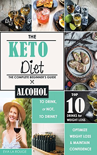 The Keto Diet: To Drink, or not to Drink? A Complete Beginner's Guide to the Top 10 Alcoholic Drinks for Confidence and Weight Loss on the Ketogenic Diet. by Eva La Rouge, Oakleigh Publishing