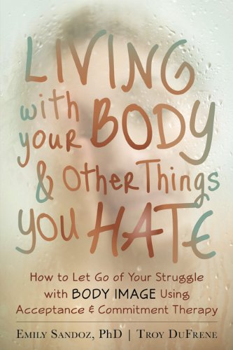 Living with Your Body and Other Things You Hate: How to Let Go of Your Struggle with Body Image Using Acceptance and Commitment Therapy by New Harbinger Publications