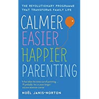 Calmer, Easier, Happier Parenting: The Revolutionary Programme That Transforms Family Life