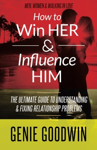 How to Win Her & Influence Him: The Ultimate Guide to Understanding & Fixing Relationship Problems ebook