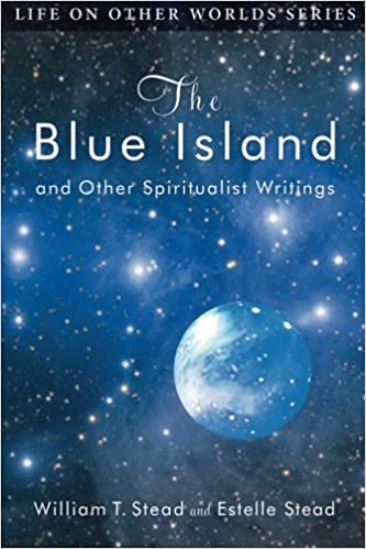 Kostenlose E-Book-PDF-Dateien heruntergeladen The Blue Island: and Other Spiritualist Writings (Life on Other Worlds Series) FB2