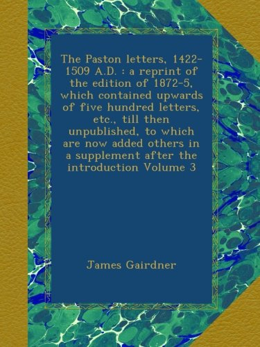 The Paston letters, 1422-1509 A.D. : a reprint of the edition of 1872-5, which contained upwards of five hundred letters, etc., till then unpublished, ... a supplement after the introduction Volume 3 PDF