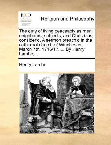 Download The duty of living peaceably as men, neighbours, subjects, and Christians, consider'd. A sermon preach'd in the cathedral church of Winchester, ... March 7th. 1716/17. ... By Henry Lambe, ... PDF