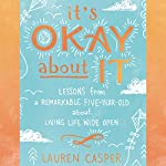 It's Okay About It: Lessons from a Remarkable Five-Year-Old About Living Life Wide Open | Lauren Casper