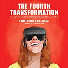 The Fourth Transformation: How Augmented Reality & Artificial Intelligence Will Change Everything Audiobook by Robert Scoble, Shel Israel Narrated by Jeffrey Kafer