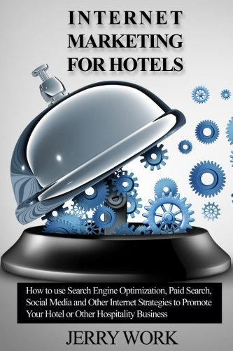 Internet Marketing for Hotels: How to Use SEO, Paid Search, Social Media and Other Internet Marketing Strategies to Promote Your Hotel or Other Hospitality Business (Social Media Marketing Hotel)