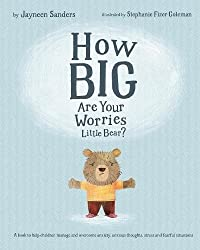 How Big Are Your Worries Little Bear?: A book to help children manage and overcome anxiety, anxious thoughts, stress and fearful situations