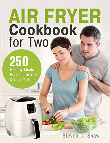 Air Fryer Cookbook for Two: 250 Healthy Meals Recipes for You and Your Partner by Steven D. Shaw